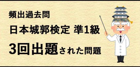 過去問分析 日本城郭検定 準1級の頻出過去問の紹介 3回出題された過去問